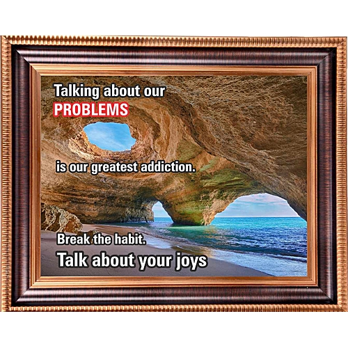 Talking About Our Problems Is Our Greatest Addiction,. Break The Habit. Talk About Your Joys (Small Size)