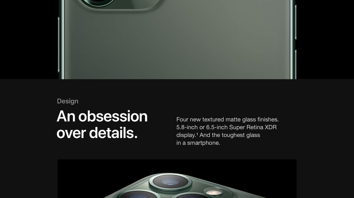 An obsession over details. Four new textured matte glass finishes. 5.8-inch or 6.5-inch Super Retina XDR display. And the toughest glass in a smartphone.