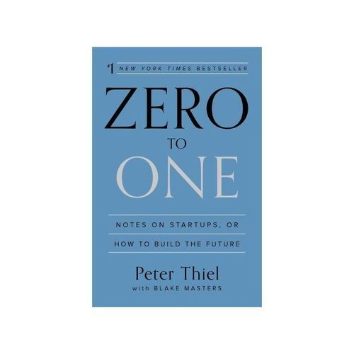 Zero To One: Notes On Startups, Or How To Build The Future By Peter Thiel , Blake Masters